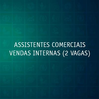 ASSISTENTES COMERCIAIS VENDAS INTERNAS (2 VAGAS)